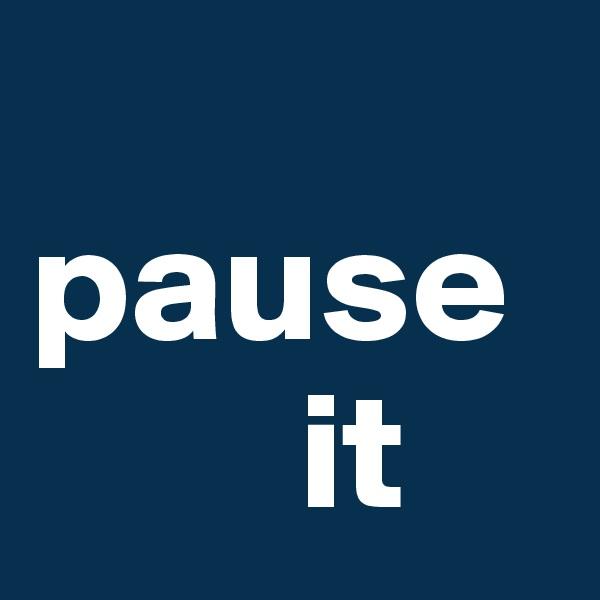 pause             it