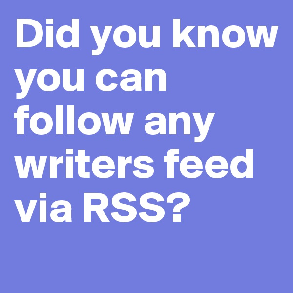Did you know you can follow any writers feed via RSS?