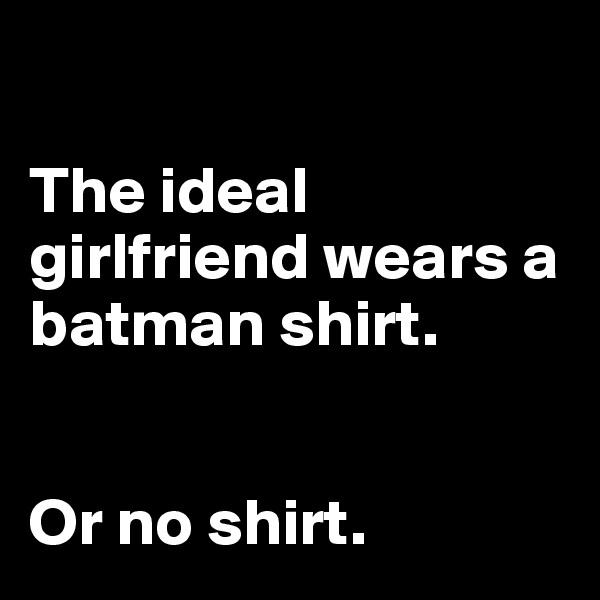 The ideal girlfriend wears a batman shirt.    Or no shirt.