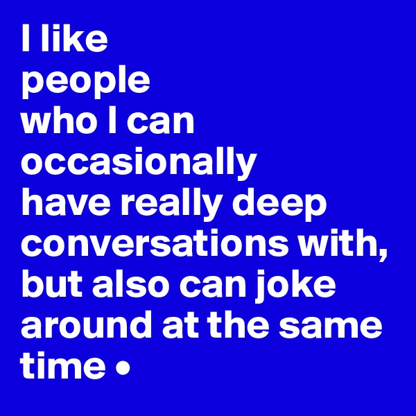 I like people who I can occasionally have really deep conversations with, but also can joke around at the same time •