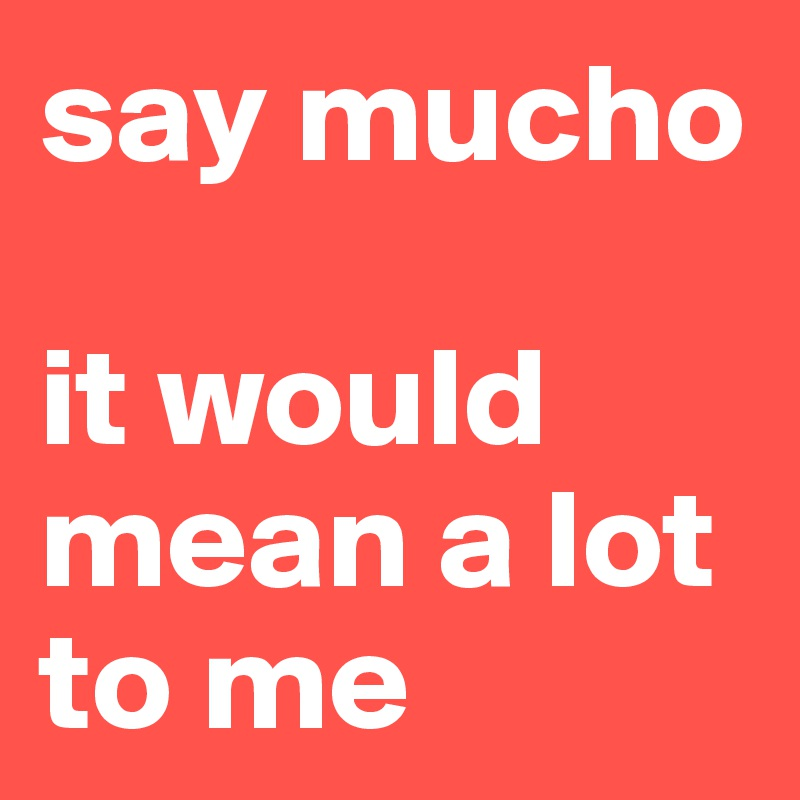 say mucho   it would mean a lot to me
