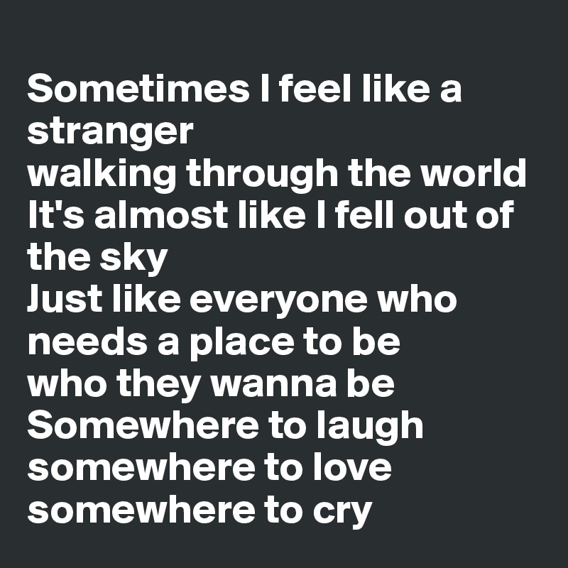 Sometimes I feel like a stranger walking through the world It's almost like I fell out of the sky Just like everyone who needs a place to be who they wanna be Somewhere to laugh somewhere to love somewhere to cry