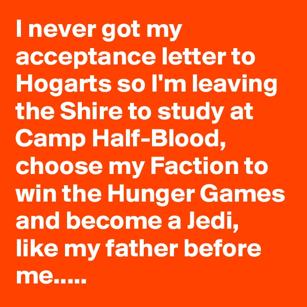 I never got my acceptance letter to Hogarts so I'm leaving the Shire to study at Camp Half-Blood, choose my Faction to win the Hunger Games and become a Jedi, like my father before me.....