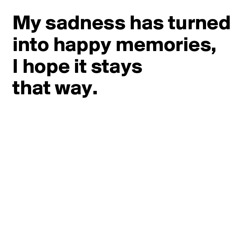 My sadness has turned into happy memories, I hope it stays  that way.