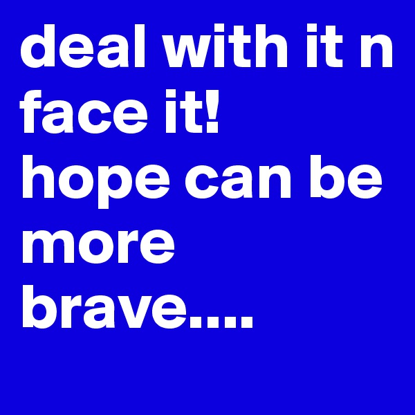 deal with it n face it! hope can be more brave....