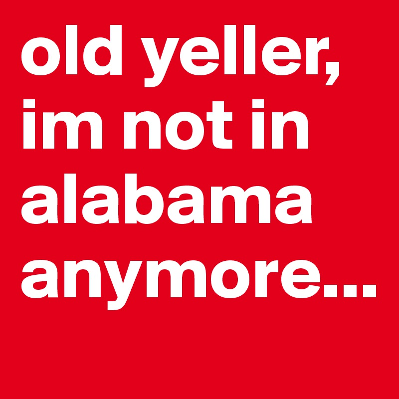 old yeller, im not in alabama anymore...