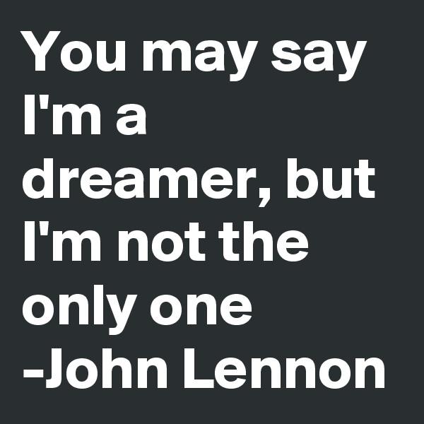 You may say I'm a dreamer, but I'm not the only one  -John Lennon