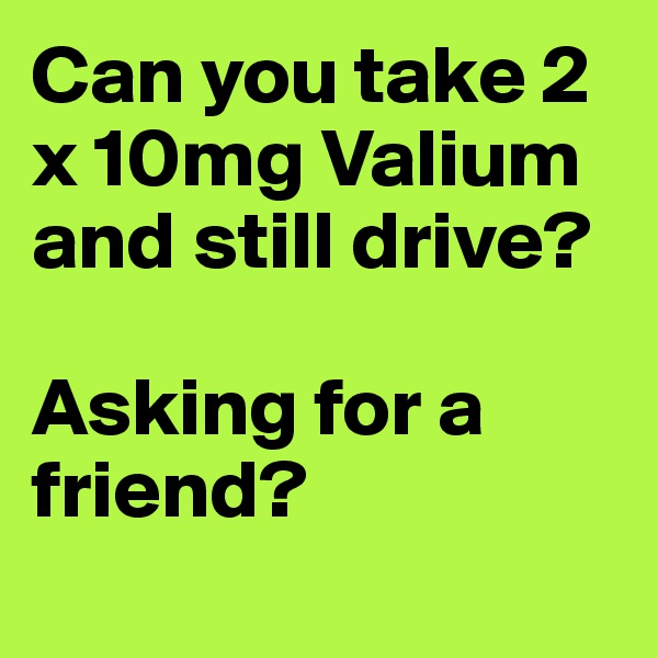 Can you take 2 x 10mg Valium and still drive?  Asking for a friend?