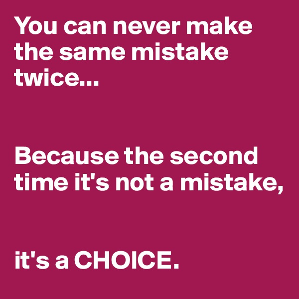You can never make the same mistake twice...   Because the second time it's not a mistake,    it's a CHOICE.