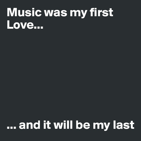 Music was my first Love...                                                                                                  ... and it will be my last