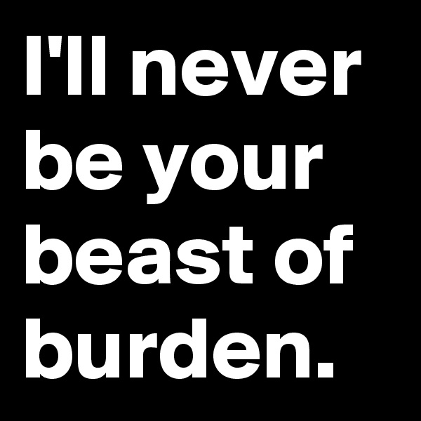 I'll never be your beast of burden.