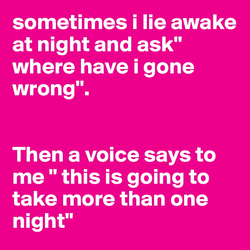 """sometimes i lie awake at night and ask"""" where have i gone wrong"""".   Then a voice says to me """" this is going to take more than one night"""""""