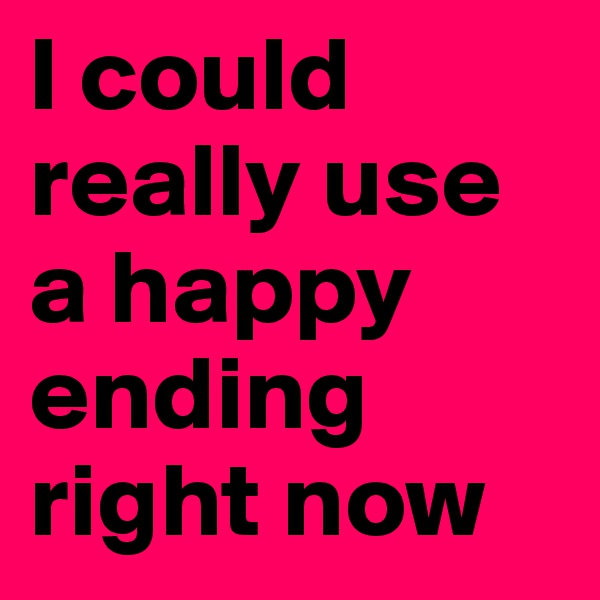 I could really use a happy ending right now