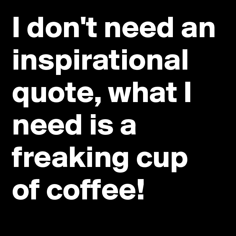 I don't need an inspirational quote, what I need is a freaking cup of coffee!