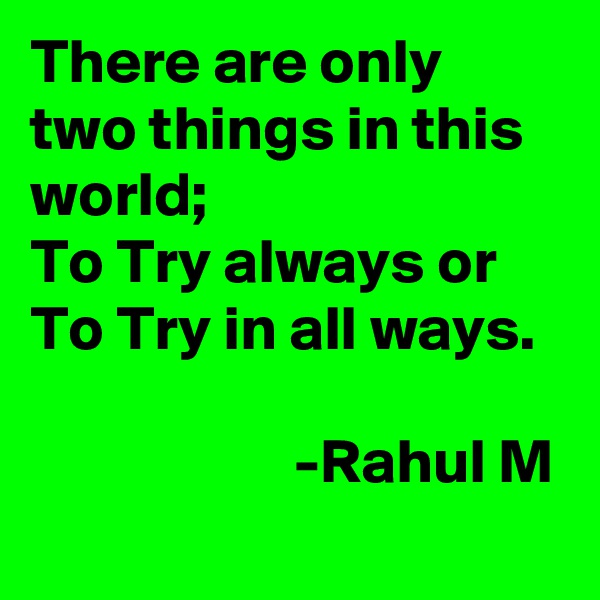 There are only  two things in this world;  To Try always or To Try in all ways.                                            -Rahul M