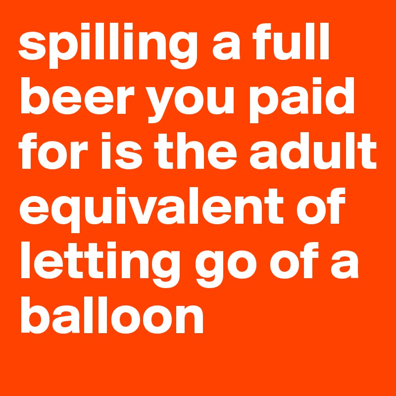 spilling a full beer you paid for is the adult equivalent of letting go of a balloon