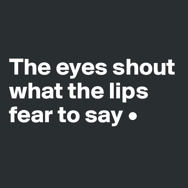 The eyes shout what the lips fear to say •