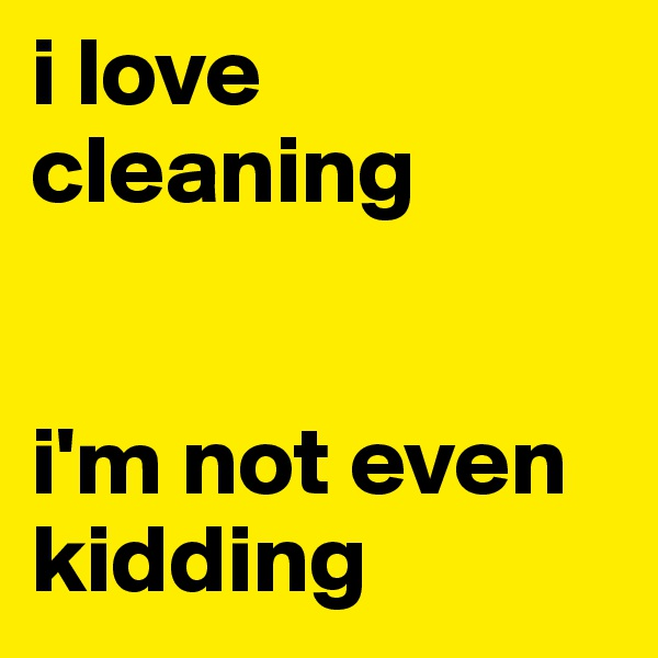 i love cleaning   i'm not even kidding