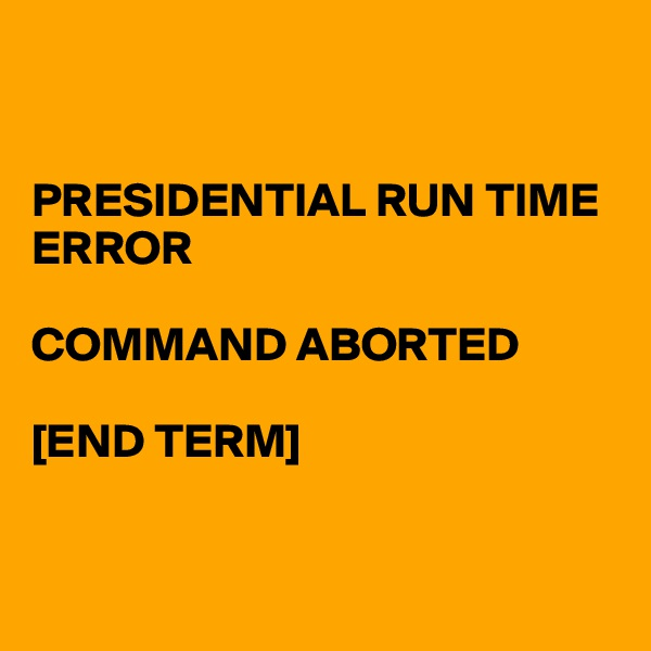 PRESIDENTIAL RUN TIME ERROR   COMMAND ABORTED  [END TERM]