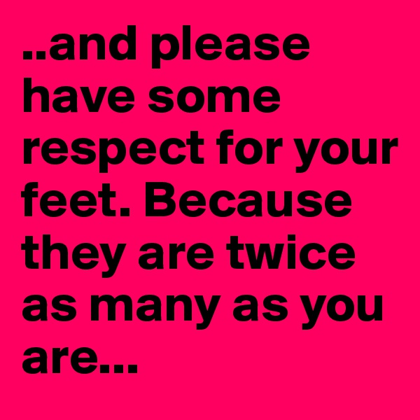 ..and please have some respect for your feet. Because they are twice as many as you are...