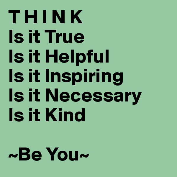 T H I N K Is it True Is it Helpful Is it Inspiring Is it Necessary Is it Kind  ~Be You~