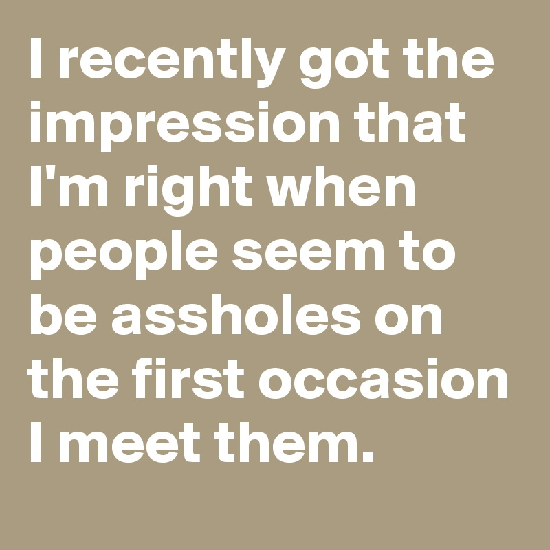 I recently got the impression that I'm right when people seem to be assholes on the first occasion I meet them.