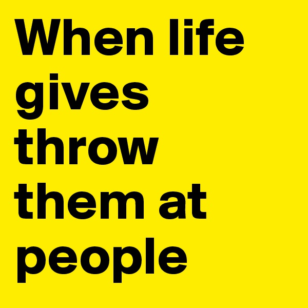 When life gives throw them at people
