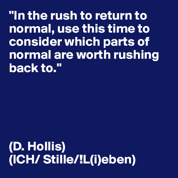 """In the rush to return to normal, use this time to consider which parts of normal are worth rushing back to.""      (D. Hollis) (ICH/ Stille/!L(i)eben)"