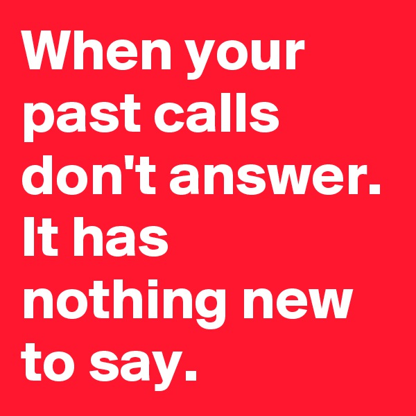 When your past calls don't answer. It has nothing new to say.
