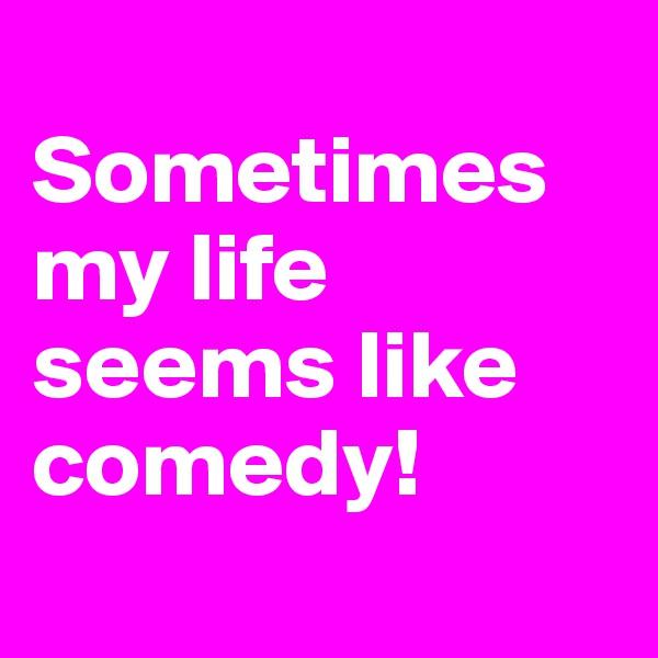 Sometimes my life seems like comedy!