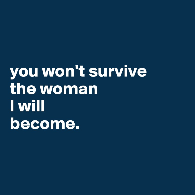 you won't survive the woman I will become.