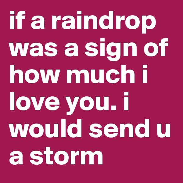 if a raindrop was a sign of how much i love you. i would send u a storm