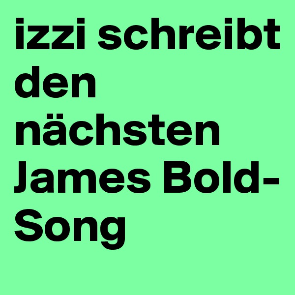 izzi schreibt den nächsten James Bold-Song