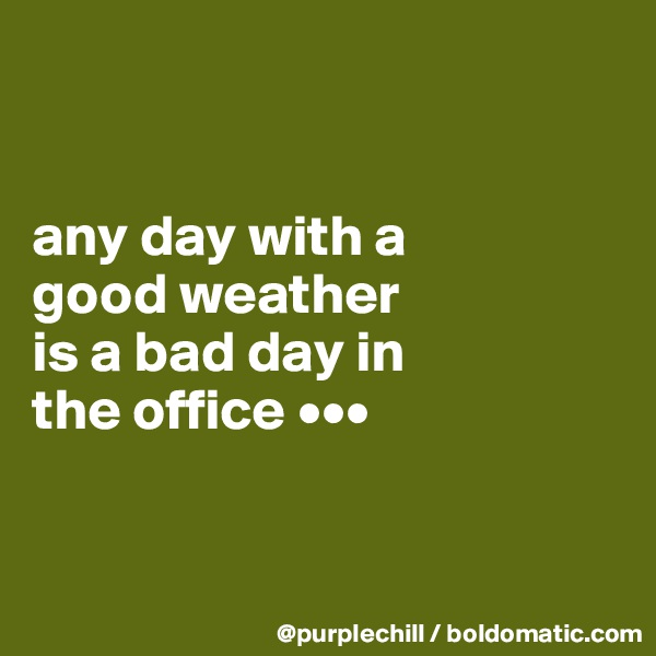any day with a  good weather  is a bad day in  the office •••