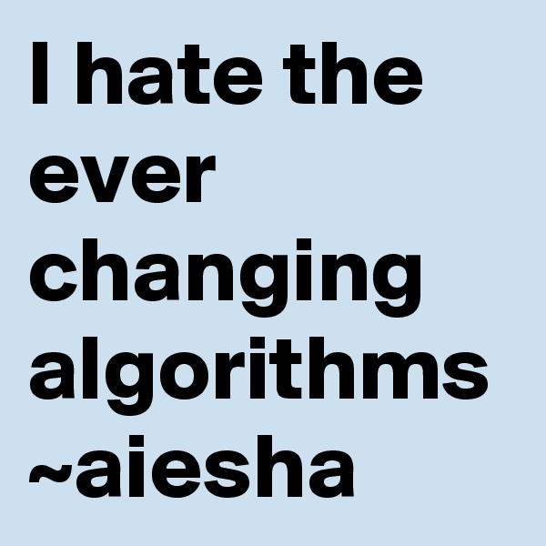 I hate the ever changing algorithms   ~aiesha
