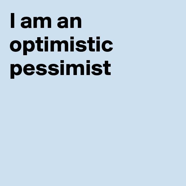 I am an optimistic pessimist