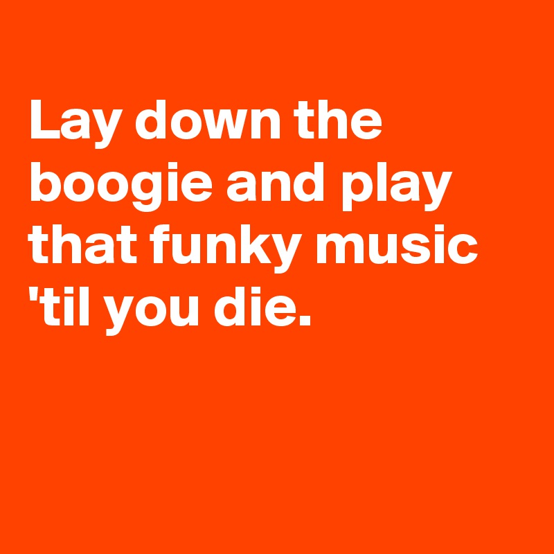 Lay down the boogie and play that funky music 'til you die.