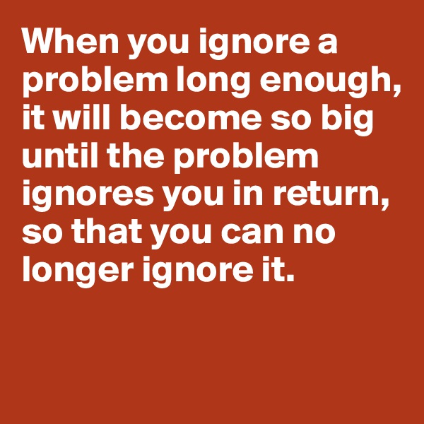 When you ignore a problem long enough, it will become so big until the problem ignores you in return, so that you can no longer ignore it.