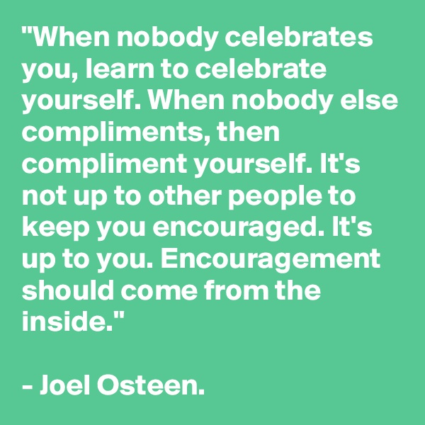 """""""When nobody celebrates you, learn to celebrate yourself. When nobody else compliments, then compliment yourself. It's not up to other people to keep you encouraged. It's up to you. Encouragement should come from the inside.""""  - Joel Osteen."""