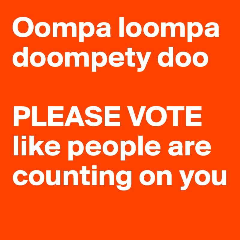 Oompa loompa   doompety doo  PLEASE VOTE like people are counting on you