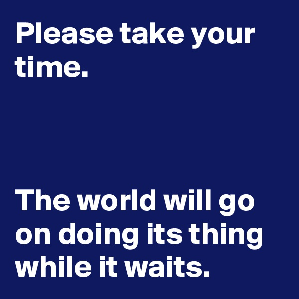 Please take your time.    The world will go on doing its thing while it waits.