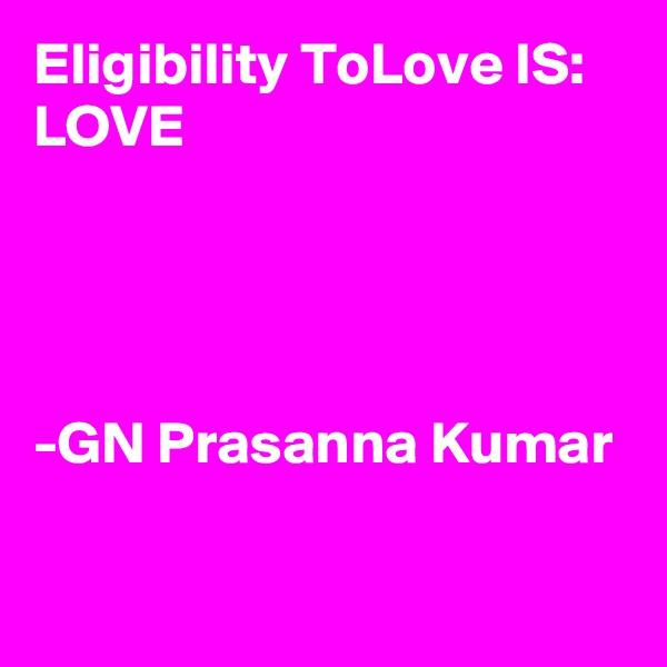Eligibility ToLove IS: LOVE     -GN Prasanna Kumar
