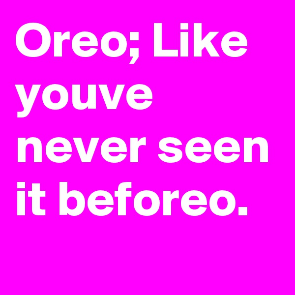 Oreo; Like youve never seen it beforeo.