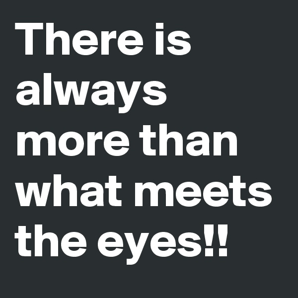 There is always more than what meets the eyes!!