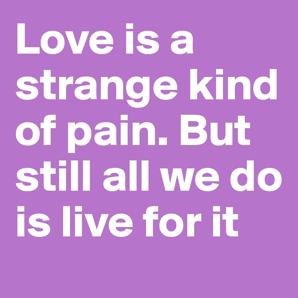 Love is a strange kind of pain. But still all we do is live for it