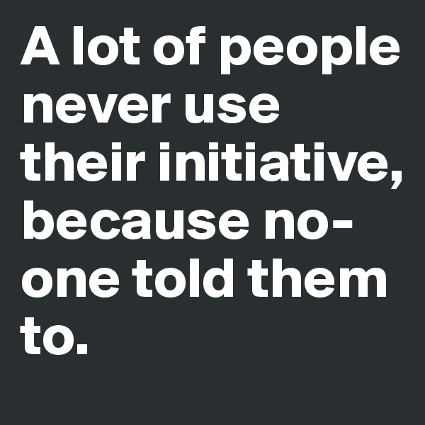 A lot of people never use their initiative, because no-one told them to.