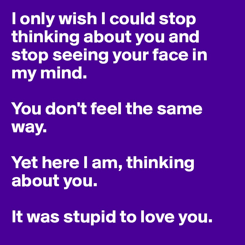 I only wish I could stop thinking about you and stop seeing