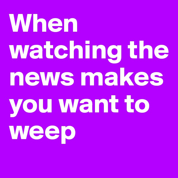 When watching the news makes you want to weep