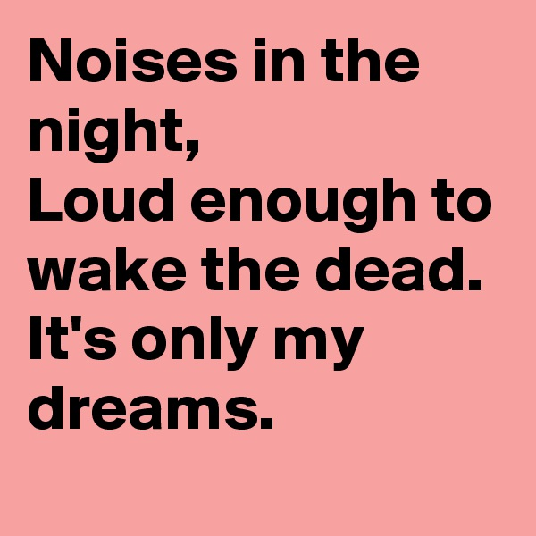 Noises in the night, Loud enough to wake the dead. It's only my dreams.