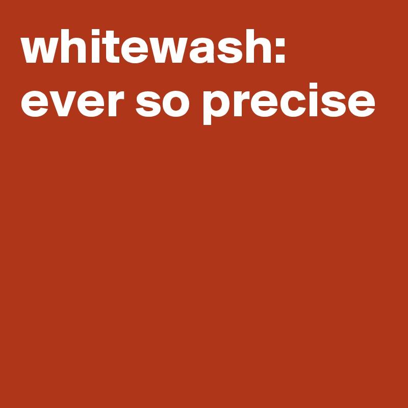 whitewash: ever so precise